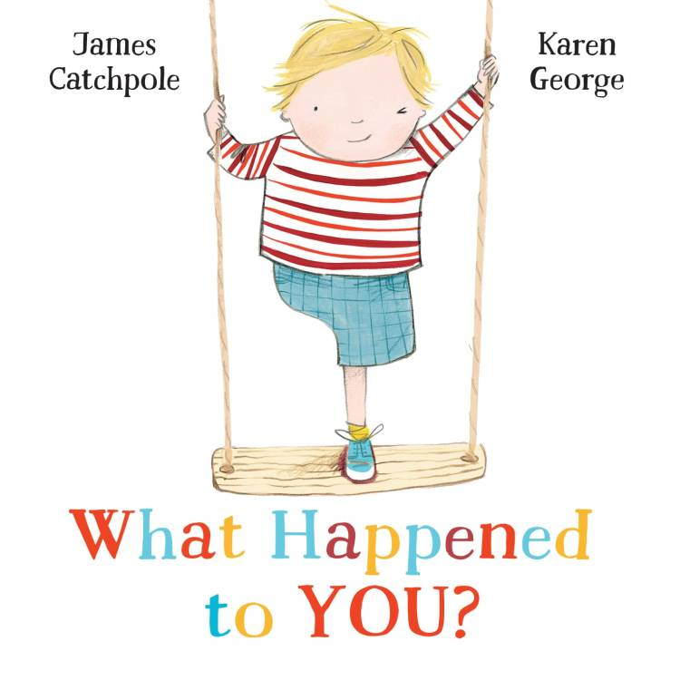 A jpg image of the illustrated cover of WHAT HAPPENED TO YOU? It shows a boy of 5 or so, he's standing on a swing, half-smiling and winking. He's clearly got just one, left, leg - his shorts are tailored neatly around where his residual limb would be. He is white with blondish hair. It's a children's picture book, and the names James Catchpole and Karen George are at the top.