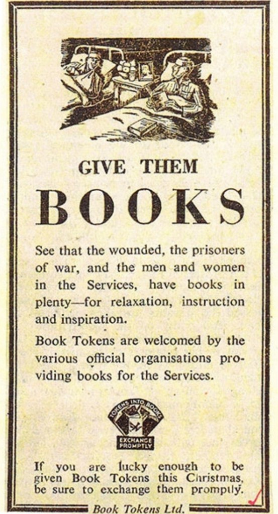 A 1944 ad for book tokens. Shaped like a bookmark, an illustration of two wounded soldiers is at the top. Text reads 'Give them BOOKS  See that the wounded, the prisoners of war, and the men and women in the Services, have books in plenty - for relaxation, instruction and inspiration. Book Tokens are welcomed by the various official organisations providing books for the Services. If you are lucky enough to be given Book Tokens this Christmas, be sure to exchange them promptly.'